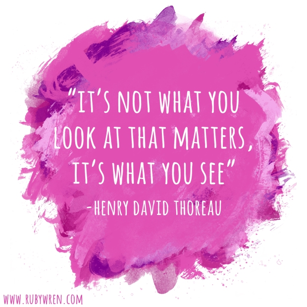 It's not what you look at that matters, it's what you see. - Henry David Thoreau